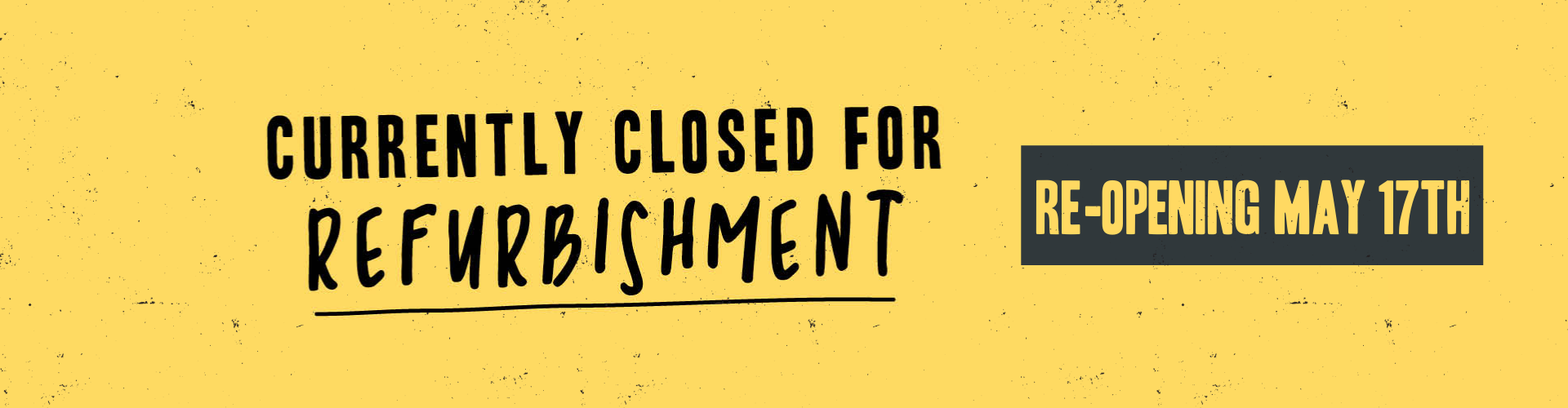 We are now closed for refurbishment and will re-open on May 17th