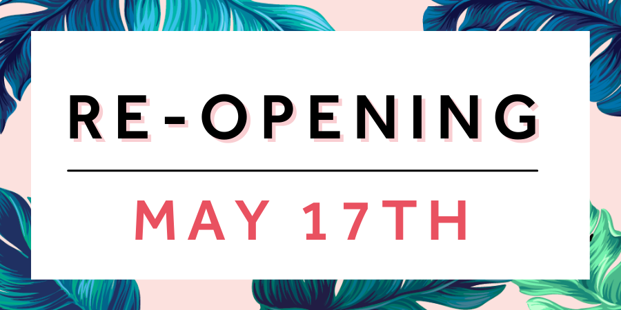 We are re-opening on May 17th