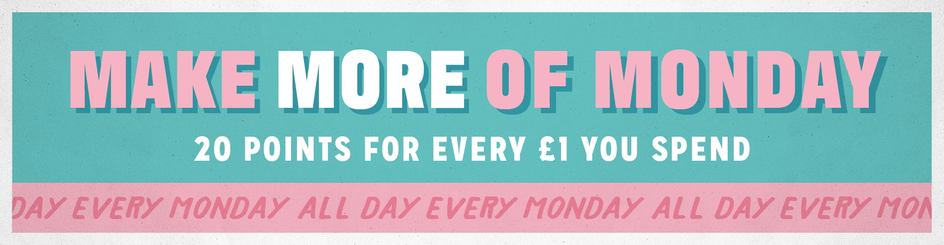 Enjoy 20 points for every £1 you spend, available all day every Monday
