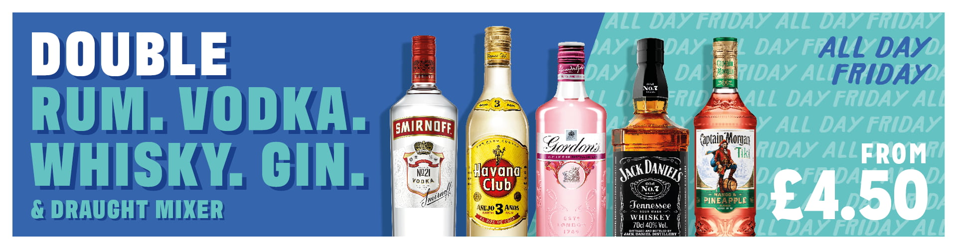 Double rum, vodka, whisky or gin and mixer for just £4.50. Available all day Friday.